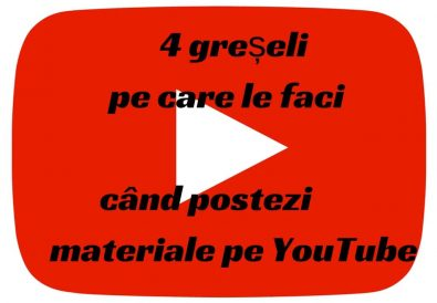 4 greșeli pe care le faci când postezi materiale pe YouTube